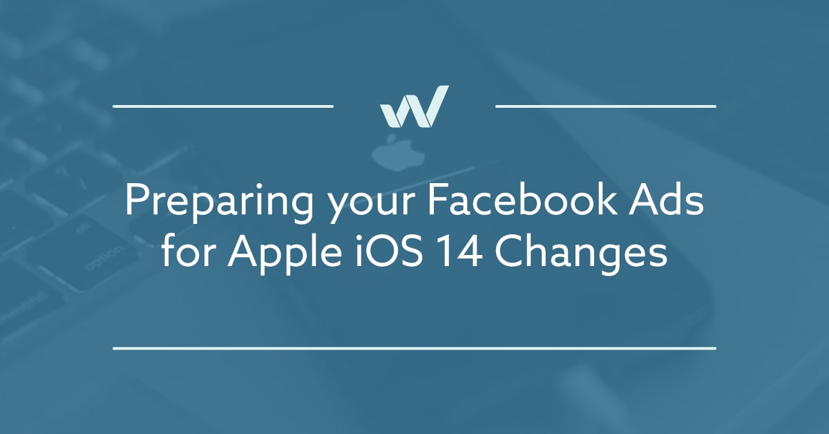 Preparing your Facebook Ads for Apple iOS 14 Changes